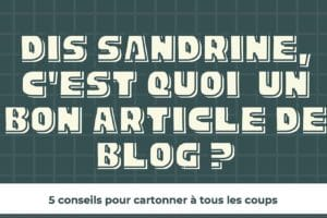 Dis Sandrine, c'est quoi un bon article de blog ?